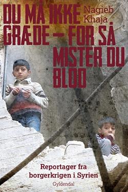 Du må ikke græde – for så mister du blod – Reportager fra borgerkrigen i Syrien