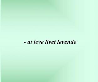 – at leve livet levende